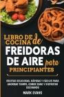 Libro de cocina de freidoras de aire para principiantes: Recetas deliciosas, rápidas y fáciles para ahorrar tiempo, comer sano y disfrutar cocinando ( Cover Image