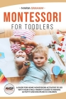 Montessori for Toddlers: A Guide for Home Montessori Activities to Do with Your Child. Parent's Guide to Raising Activity and Discipline in Chi Cover Image