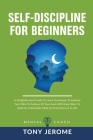 Self-Discipline For Beginners: A Straightforward Guide To Learn Techniques To Improve Your Mind To Achieve All Your Goals With Easy Ways To Build An Cover Image