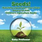 Seeds! Watching a Seed Grow Into a Plants, Botany for Kids - Children's Agriculture Books Cover Image