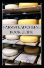 Farmstead Cheese Book Guide: The Complete Guide to Making Farmstead and Artisan Cheeses Cover Image