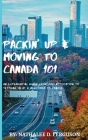 Packin' up and Moving to Canada- 101: An Experiential Guide from Pre-Application to Settling in As a Newcomer to Canada Cover Image