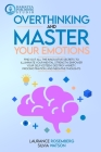 Overthinking and Master Your Emotions: Find Out All the Innovative Secrets to Illuminate Your Mental Strength, Empower Your Self-Esteem, Destroy Anxie Cover Image