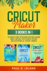 Cricut Maker: 3 BOOKS IN 1: The Complete Guide To Mastering Your Cricut Machine Quickly And Easily, With Examples, Pictures, And Ill Cover Image