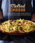 Melted Cheese: Gloriously gooey recipes, from fondue to grilled cheese & pasta bake to potato gratin Cover Image