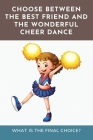 Choose Between The Best Friend And The Wonderful Cheer Dance: What Is The Final Choice?: Cheerleading Fiction Books Cover Image