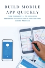 Build Mobile App Quickly: From Fundamental To High-level Designing Techniques With Professional Coding Program: Design Study Book Cover Image