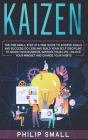 Kaizen: The One Small Step at a Time Guide to Achieve Goals and Success. Do Less and Build Your Self Discipline to Grow Your B Cover Image