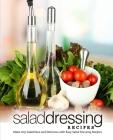 Salad Dressing Recipes: Make Any Salad New and Delicious with Easy Salad Dressing Recipes Cover Image