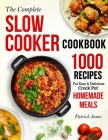 The Complete Slow Cooker Cookbook: 1000 Recipes For Easy & Delicious Crock Pot Homemade Meals Cover Image