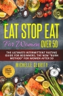 Eat Stop Eat for Women Over 50: The Ultimate Intermittent Fasting Guide For Beginners: The New Burn Method For Women After 50 Reset Your Metabolism In Cover Image