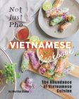 Not Just Pho Vietnamese Cookbook: The Abundance of Vietnamese Cuisine Cover Image