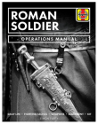 Roman Soldier Operations Manual: Daily Life * Fighting Tactics * Weapons * Equipment * Kit Cover Image