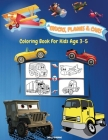 Trucks, Planes And Cars Coloring Book For Kids Age 3-5: Amazing Collection of Cool Trucks, Planes and Cars Coloring Pages Activity Book for Toddlers, Cover Image