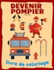 Devenir Pompier Livre de Coloriage: Cadeau Parfait Pour les tout-Petits qui Aiment les Camions de Pompiers et les Pompiers Cover Image