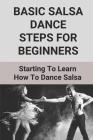 Basic Salsa Dance Steps For Beginners: Starting To Learn How To Dance Salsa: Types Of Salsa Dance Cover Image