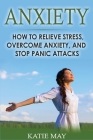 Anxiety: How to Relieve Stress, Overcome Anxiety, and Stop Panic Attacks Cover Image