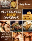 Gluten-Free Bread Cookbook: Easy to Follow Bread Machine Recipes for Healthy, Cheap and Tasty Bread that Everyone will Enjoy. Cover Image