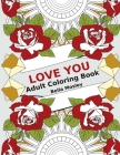 Love You: Adult Coloring Book: The Perfect Coloring Book Gift to Express Love and Affection - Valentines Day Special for Him or Cover Image