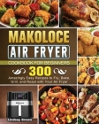 Makoloce Air Fryer Cookbook for Beginners: 300 Amazingly Easy Recipes to Fry, Bake, Grill, and Roast with Your Air Fryer Cover Image