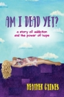 Am I Dead Yet?: A story of addiction and the power of hope Cover Image