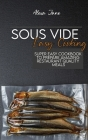 Sous Vide Easy Cooking: Super Easy Cookbook To Prepare Amazing Restaurant Quality Meals Cover Image