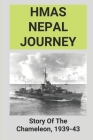 HMAS Nepal Journey: Story Of The Chameleon, 1939-43: A Crew Member Of Australian Hmas Nepal Cover Image
