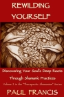 Rewilding Yourself: Discovering Your Soul's Deep Roots Through Shamanic Practices (Therapeutic Shamanism #2) Cover Image