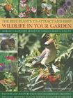 The Best Plants to Attract and Keep Wildlife in Your Garden: Making a Backyard Home for Animals, Birds & Insects, Encourage Creatures Into Your Garden Cover Image
