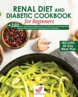 Renal Diet and Diabetic Cookbook for Beginners: +350 Easy and Delicious Recipes for a Practical and Low Budget Diet (with a 28-Day Meal Plan to Manage Cover Image