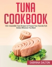 Tuna Cookbook: 125+ Irresistible Tuna Recipes to Prepare Your Favorite Fish Dishes Whenever You Want Cover Image