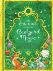 The Little Witch's Guide to Backyard Magic: A Kid's Handbook of Green Magic, Easy Spells, and Fun Activities That Celebrate Nature Cover Image