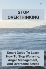 Stop Overthinking: Smart Guide To Learn How To Stop Worrying, Anger Management, And Overcome Stress: Self-Confidence Essay Cover Image