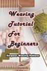 Weaving Tutorial For Beginners: Gorgeous Weaving Patterns: Guide to Weaving for Beginners Cover Image