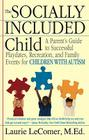 The Socially Included Child: A Parent's Guide to Successful Playdates, Recreation, and Family Events for Children with Autism Cover Image