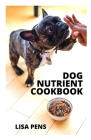 Dog Nutrient Cookbook: Hеаlthу Dіѕhеѕ To Fееd Yоur Pеt Safely, Eа Cover Image