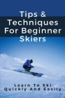 Tips & Techniques For Beginner Skiers: Learn To Ski Quickly And Easily: Skiing Tips For Beginner Skiers Cover Image