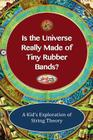 Is The Universe Really Made of Tiny Rubber Bands?: A Kid's Exploration of String Theory Cover Image