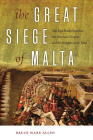 The Great Siege of Malta: The Epic Battle Between the Ottoman Empire and the Knights of St. John Cover Image