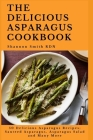 The Delicious Asparagus Cookbook: 50 Delicious Asparagus Recipes; Sauteed Asparagus, Asparagus Salad and Many More Cover Image