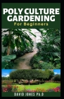 Polyculture Gardening for Beginners: Low Cost and Simple Way to start, Care, Maintain, fertilize and have Huge Harvest: including How to increase Prod Cover Image