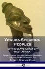Yoruba-Speaking Peoples of the Slave Coast of West Africa: Their Culture, History, Religion, Manners, Customs, Laws, Language, Etc. Cover Image