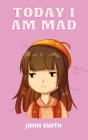Today I Am Mad: A practical guide to teaching children Anger Management, SelfRegulation Skills and How to Deal with their emotions and Cover Image