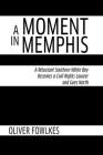 A Moment in Memphis: A Reluctant Southern White Boy Becomes a Civil Rights Lawyer and Goes North Cover Image