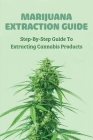 Marijuana Extraction Guide: Step-By-Step Guide To Extracting Cannabis Products: Cannabis For Dummies Cover Image