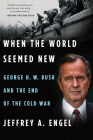 When the World Seemed New: George H. W. Bush and the End of the Cold War Cover Image