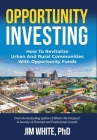 Opportunity Investing: How To Revitalize Urban And Rural Communities With Opportunity Funds Cover Image