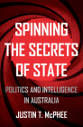 Spinning the Secrets of State: Politics and Intelligence in Australia (Investigating Power) Cover Image