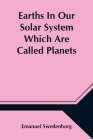 Earths In Our Solar System Which Are Called Planets, and Earths In The Starry Heaven Their Inhabitants, And The Spirits And Angels There Cover Image
