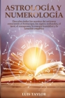 Astrology And Numerology Mastery: Discover all the Secrets of the Universe by Knowing Horoscope & Zodiac Signs, Tarot, Enneagram, Kundalini Rising, & Cover Image